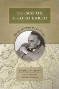 Michael Williams, To Pass On A Good Earth: The Life and Work of Carl O. Sauer