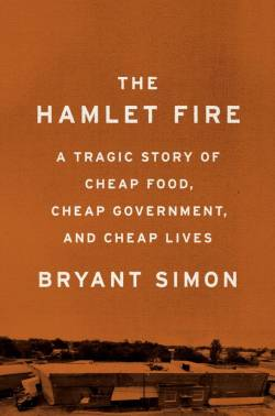 """The jacket image of """"The Hamlet Fire: A Tragic Story of Cheap Food, Cheap Government, and Cheap Lives"""" by Bryant Simon. The title appears on a yellow background above a photograph of a food processing facility."""