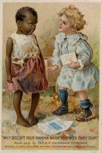 """A illustration of a white blonde child in fancy clothes holding a bar of soap labeled """"""""Fairy"""" addressing a barefoot black child in humble clothes. The caption reads """"Why doesn't your mamma wash you with Fairy Soap? / Made only by the N. K. Fairbank Company, / Chicago, St. Louis, New York, Boston, Philadelphia, Pittsburgh. Baltimore"""
