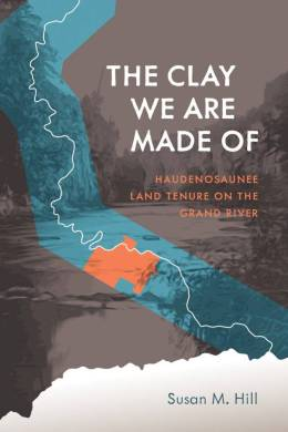 """The cover image of the book """"The Clay We Are Made Of: Haudenosaunee Land Tenure on the Grand River"""" by Susan M. Hill"""
