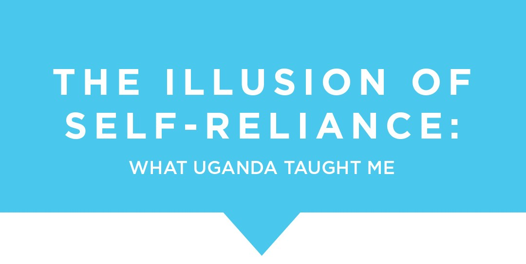 The Illusion of Self-Reliance: What Uganda Taught Me