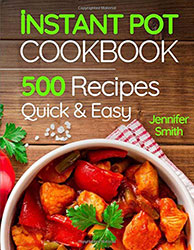 Instant Pot Pressure Cooker Cookbook: 500 Everyday Recipes for Beginners and Advanced Users