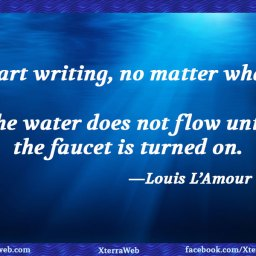 Writing inspiration. Writing motivation. Start writing, no matter what. The water does not flow until the faucet is turned on. Louis L'Amour.