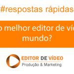 Qual é o melhor editor de vídeos do mundo?
