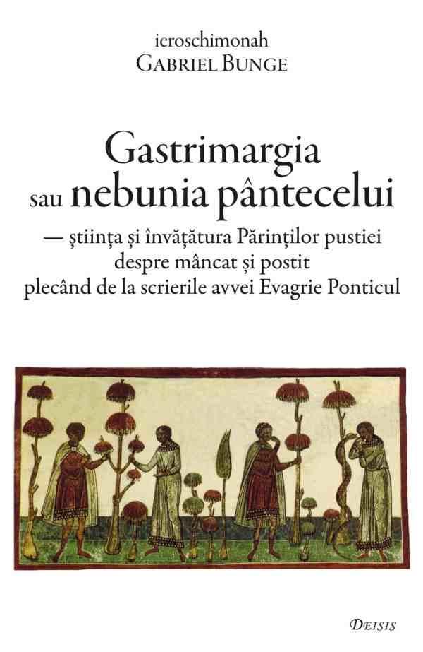 Imagine Carte: Gastrimargia sau nebunia pântecelui — știința și învățătura Părinților pustiei despre mâncat și postit plecând de la scrierile avvei Evagrie Ponticul