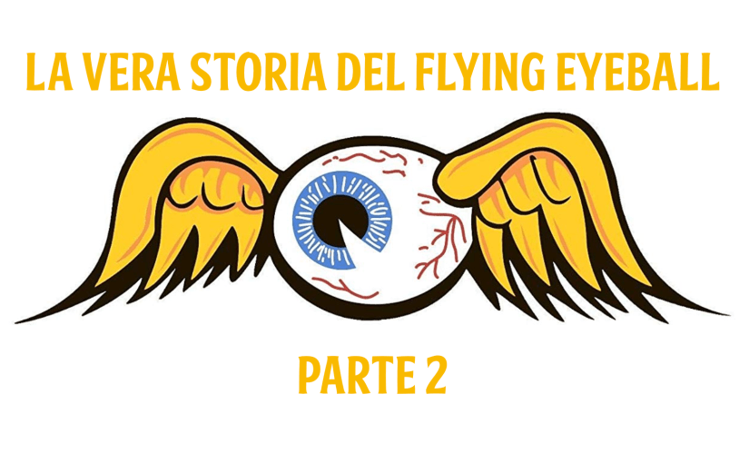 La vera storia del Flying Eyeball (pt.2)