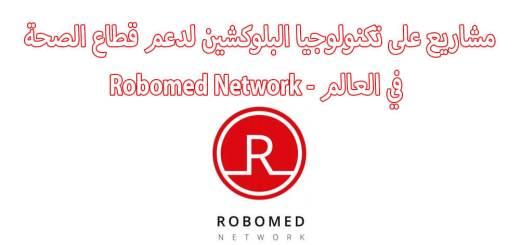 مشاريع على تكنولوجيا البلوكشين لدعم قطاع الصحة في العالم - Robomed Network