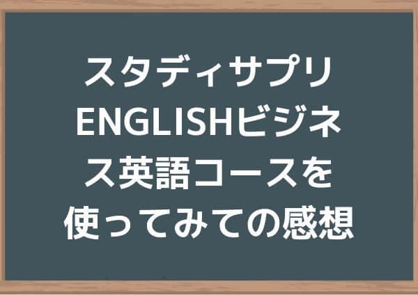 スタディサプリENGLISHビジネス英語コースを使ってみての感想