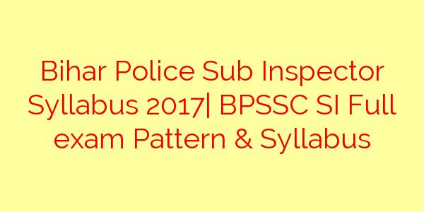 Bihar Police Sub Inspector Syllabus 2017| BPSSC SI Full exam Pattern & Syllabus