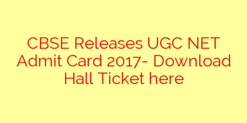 CBSE Releases UGC NET Admit Card 2017- Download Hall Ticket here