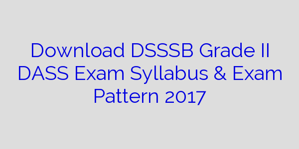 Download DSSSB Grade II DASS Exam Syllabus & Exam Pattern 2017