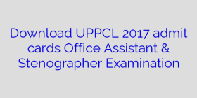 Download UPPCL 2017 admit cards Office Assistant & Stenographer Examination