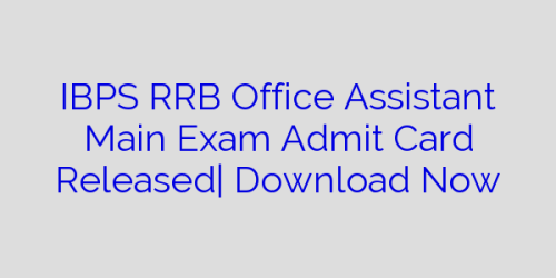 IBPS RRB Office Assistant Main Exam Admit Card Released| Download Now