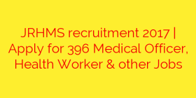 JRHMS recruitment 2017 | Apply for 396 Medical Officer, Health Worker & other Jobs