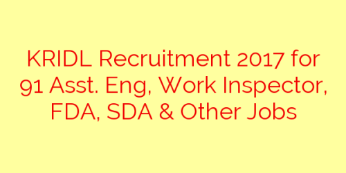KRIDL Recruitment 2017 for 91 Asst. Eng, Work Inspector, FDA, SDA & Other Jobs