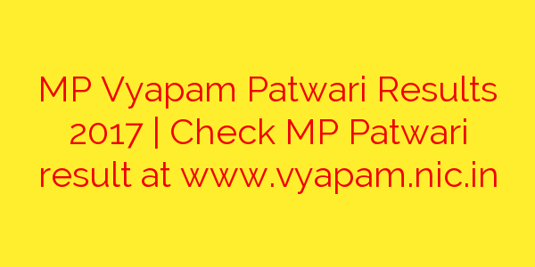 MP Vyapam Patwari Results 2017 | Check MP Patwari result at www.vyapam.nic.in