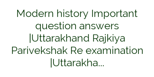 Modern history Important question answers |Uttarakhand Rajkiya Parivekshak Re examination |Uttarakhand Group c Exams 2017