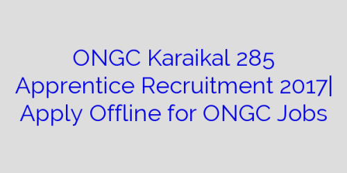 ONGC Karaikal 285 Apprentice Recruitment 2017| Apply Offline for ONGC Jobs
