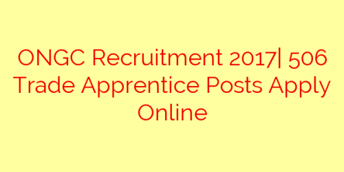 ONGC Recruitment 2017| 506 Trade Apprentice Posts Apply Online