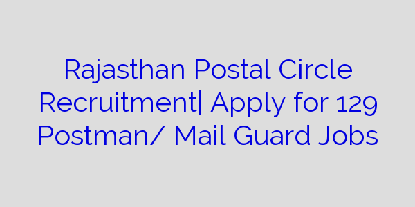 Rajasthan Postal Circle Recruitment| Apply for 129 Postman/ Mail Guard Jobs