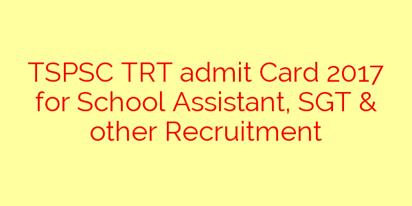 TSPSC TRT admit Card 2017 for School Assistant, SGT & other Recruitment