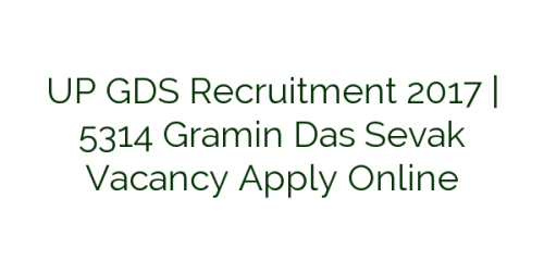 UP GDS Recruitment 2017 | 5314 Gramin Das Sevak Vacancy Apply Online