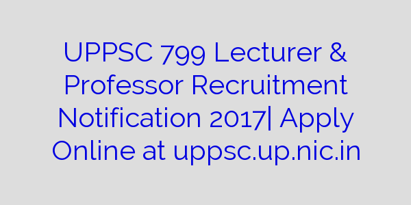 UPPSC 799 Lecturer & Professor Recruitment Notification 2017| Apply Online at uppsc.up.nic.in