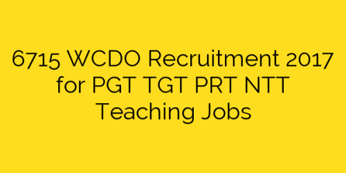6715 WCDO Recruitment 2017 for PGT TGT PRT NTT Teaching Jobs