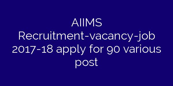 AIIMS Recruitment-vacancy-job 2017-18 apply for 90 various post