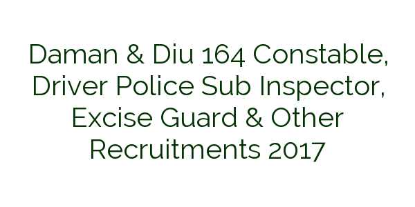 Daman & Diu 164 Constable, Driver Police Sub Inspector, Excise Guard & Other Recruitments 2017