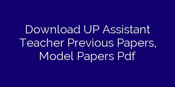 Download UP Assistant Teacher Previous Papers, Model Papers Pdf