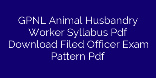 GPNL Animal Husbandry Worker Syllabus Pdf Download Filed Officer Exam Pattern Pdf