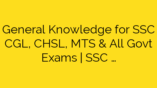 General Knowledge for SSC CGL, CHSL, MTS & All Govt Exams | SSC …