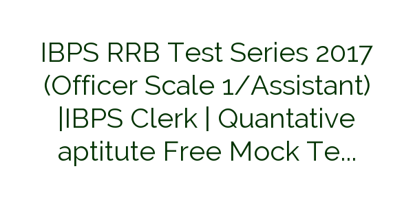IBPS RRB Test Series 2017 (Officer Scale 1/Assistant) |IBPS Clerk | Quantative aptitute Free Mock Test