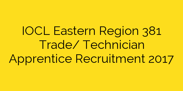 IOCL Eastern Region 381 Trade/ Technician Apprentice Recruitment 2017