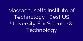 Massachusetts Institute of Technology | Best US University For Science & Technology