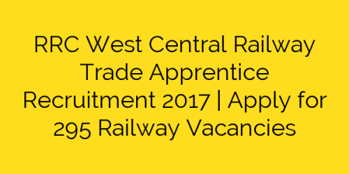 RRC West Central Railway Trade Apprentice Recruitment 2017   Apply for 295 Railway Vacancies