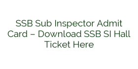 SSB Sub Inspector Admit Card – Download SSB SI Hall Ticket Here