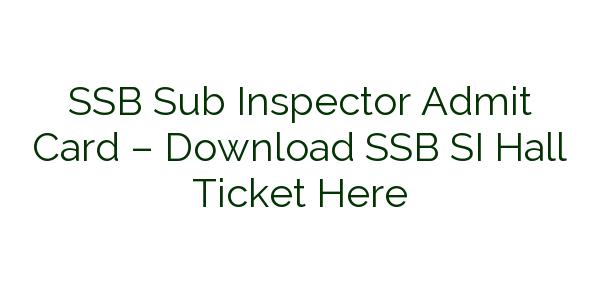 SSB Sub Inspector Admit Card – Download SSB SI Hall Ticket Here