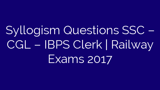 Syllogism Questions SSC – CGL – IBPS Clerk | Railway Exams 2017