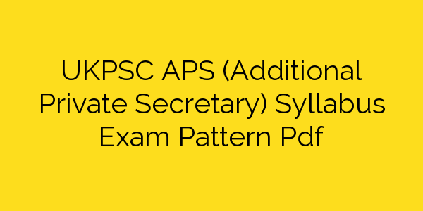 UKPSC APS (Additional Private Secretary) Syllabus Exam Pattern Pdf