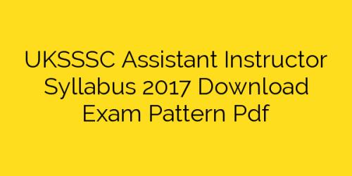 UKSSSC Assistant Instructor Syllabus 2017 Download Exam Pattern Pdf