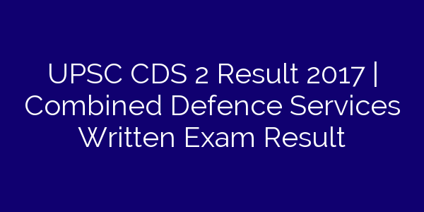 UPSC CDS 2 Result 2017 | Combined Defence Services Written Exam Result