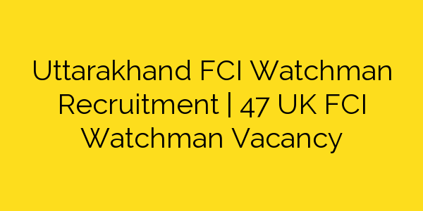 Uttarakhand FCI Watchman Recruitment | 47 UK FCI Watchman Vacancy