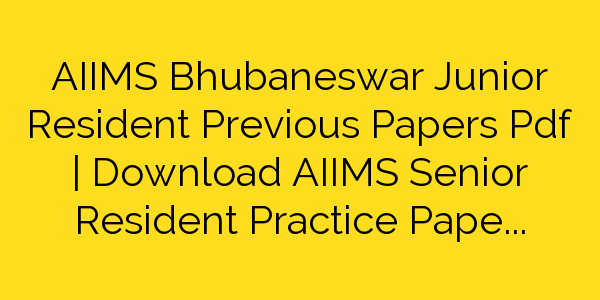 AIIMS Bhubaneswar Junior Resident Previous Papers Pdf | Download AIIMS Senior Resident Practice Papers