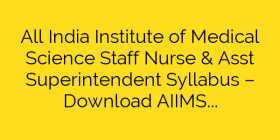 All India Institute of Medical Science Staff Nurse & Asst Superintendent Syllabus – Download AIIMS Rishikesh Staff Nurse Exam Syllabus & Pattern 2018
