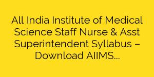 All India Institute of Medical Science Staff Nurse & Asst Superintendent Syllabus – Download AIIMS Rishikesh Staff Nurse Exam Syllabus & Pattern 2018