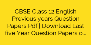 CBSE Class 12 English Previous years Question Papers Pdf | Download Last five Year Question Papers of English CBSE Board Exam