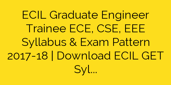ECIL Graduate Engineer Trainee ECE, CSE, EEE Syllabus & Exam Pattern 2017-18 | Download ECIL GET Syllabus Pdf