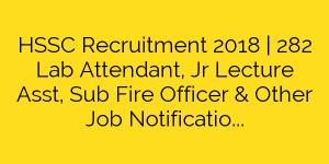 HSSC Recruitment 2018   282 Lab Attendant, Jr Lecture Asst, Sub Fire Officer & Other Job Notification
